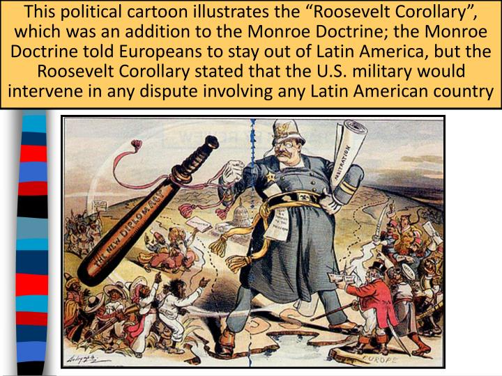 "This political cartoon illustrates the ""Roosevelt Corollary"", which was an addition to the Monroe Doctrine; the Monroe Doctrine told Europeans to stay out of Latin America, but the Roosevelt Corollary stated that the U.S. military would intervene in any dispute involving any Latin American country"