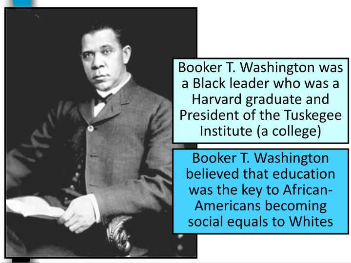Booker T. Washington was a Black leader who was a Harvard graduate and President of the Tuskegee Ins...