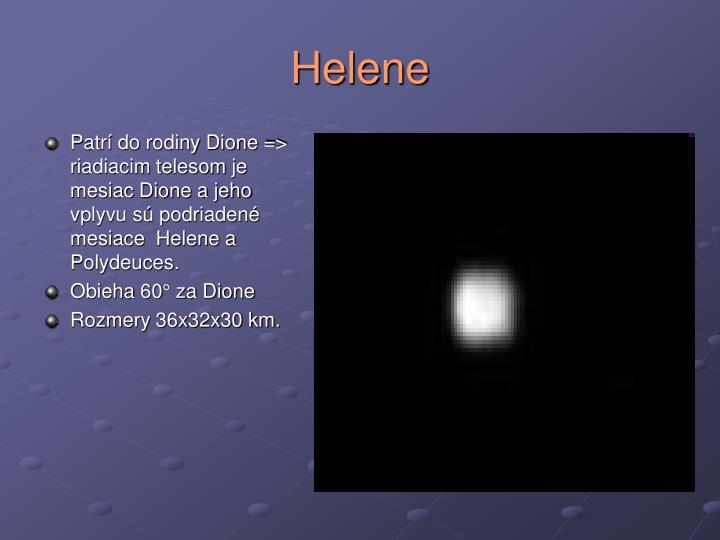 Patrí do rodiny Dione => riadiacim telesom je mesiac Dione a jeho vplyvu sú podriadené mesiace  Helene a Polydeuces.