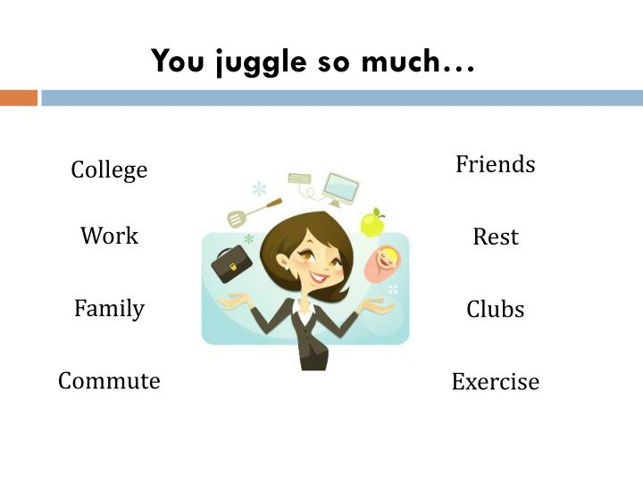 You juggle so much…