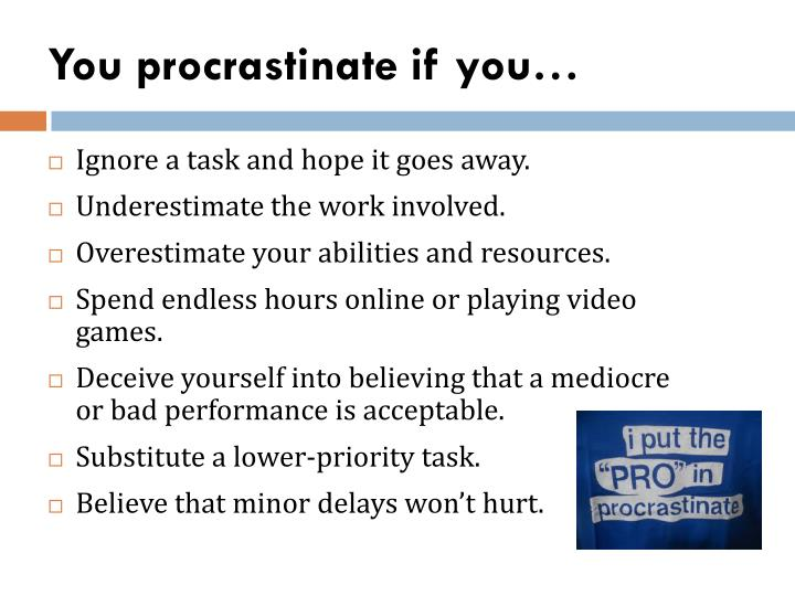 You procrastinate if you…