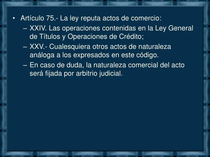 Artículo 75.- La ley reputa actos de comercio