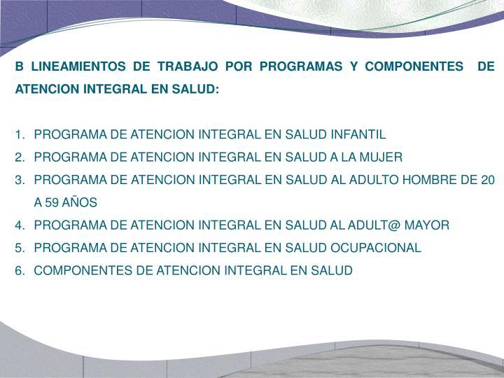 B LINEAMIENTOS DE TRABAJO POR PROGRAMAS Y COMPONENTES  DE ATENCION INTEGRAL EN SALUD: