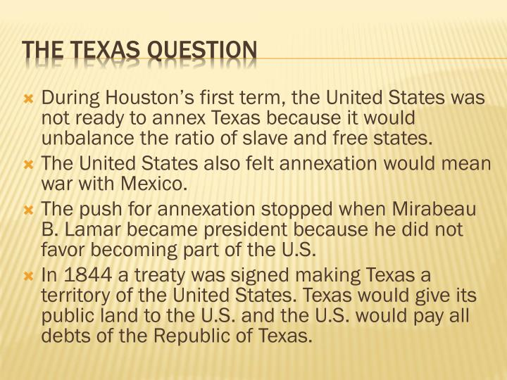During Houston's first term, the United States was not ready to annex Texas because it would unbalance the ratio of slave and free states.