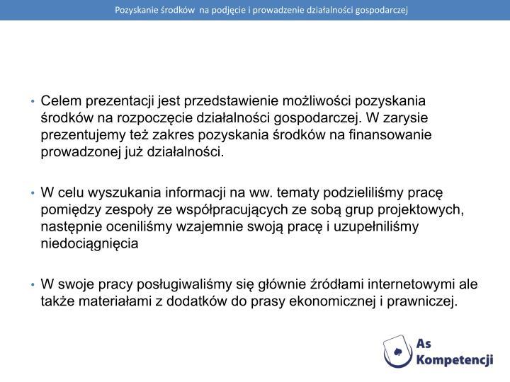 Celem prezentacji jest przedstawienie możliwości pozyskania środków na rozpoczęcie działalności gospodarczej. W zarysie prezentujemy też zakres pozyskania środków na finansowanie prowadzonej już działalności.