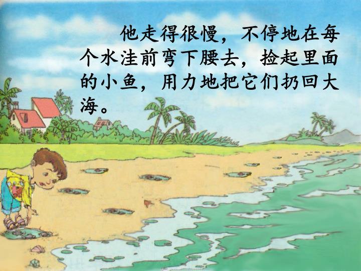 他走得很慢,不停地在每个水洼前弯下腰去,捡起里面的小鱼,用力地把它们扔回大海。