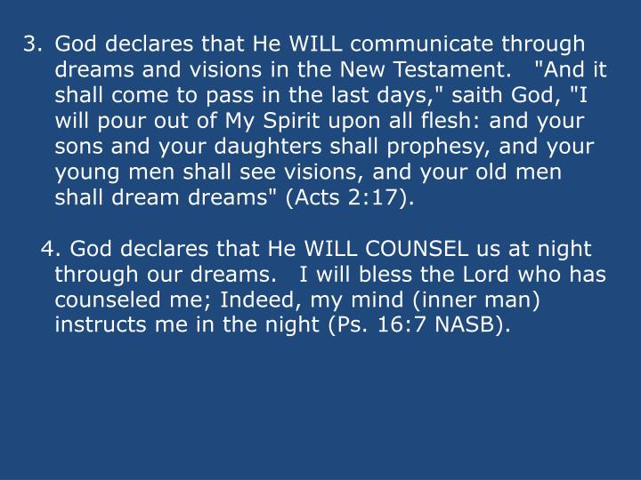 """God declares that He WILL communicate through dreams and visions in the New Testament.""""And it shall come to pass in the last days,"""" saith God, """"I will pour out of My Spirit upon all flesh: and your sons and your daughters shall prophesy, and your young men shall see visions, and your old men shall dream dreams"""" (Acts 2:17)."""