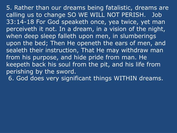 5. Rather than our dreams being fatalistic, dreams are calling us to change SO WE WILL NOT PERISH.Job 33:14-18 For God speaketh once, yea twice, yet man perceiveth it not. In a dream, in a vision of the night, when deep sleep falleth upon men, in slumberings upon the bed; Then He openeth the ears of men, and sealeth their instruction, That He may withdraw man from his purpose, and hide pride from man. He keepeth back his soul from the pit, and his life from perishing by the sword.