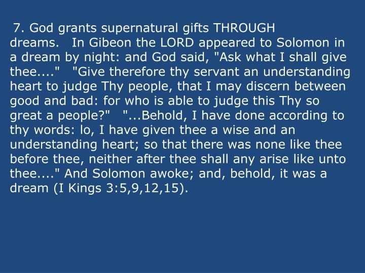 """7. God grants supernatural gifts THROUGH dreams.In Gibeon the LORD appeared to Solomon in a dream by night: and God said, """"Ask what I shall give thee....""""""""Give therefore thy servant an understanding heart to judge Thy people, that I may discern between good and bad: for who is able to judge this Thy so great a people?""""""""...Behold, I have done according to thy words: lo, I have given thee a wise and an understanding heart; so that there was none like thee before thee, neither after thee shall any arise like unto thee...."""" And Solomon awoke; and, behold, it was a dream (I Kings 3:5,9,12,15)."""