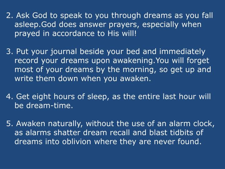 2. Ask God to speak to you through dreams as you fall asleep.God does answer prayers, especially when prayed in accordance to His will!