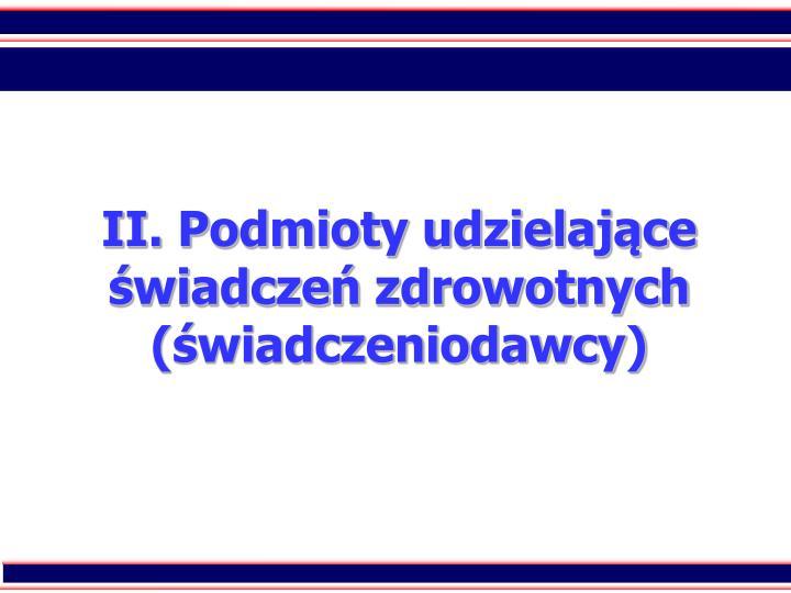 II. Podmioty udzielajce wiadcze zdrowotnych (wiadczeniodawcy)