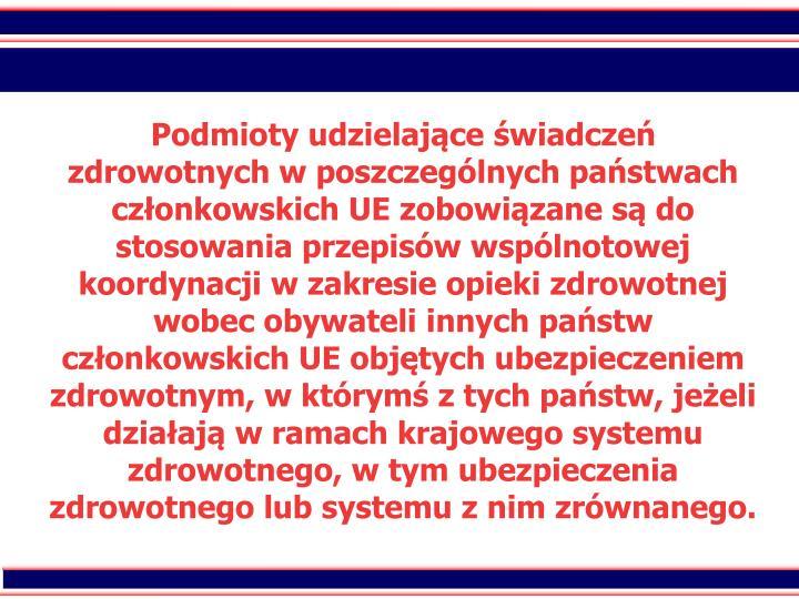 Podmioty udzielajce wiadcze zdrowotnych w poszczeglnych pastwach czonkowskich UE zobowizane s do stosowania przepisw wsplnotowej koordynacji w zakresie opieki zdrowotnej wobec obywateli innych pastw czonkowskich UE objtych ubezpieczeniem zdrowotnym, w ktrym z tych pastw, jeeli dziaaj w ramach krajowego systemu zdrowotnego, w tym ubezpieczenia zdrowotnego lub systemu z nim zrwnanego.