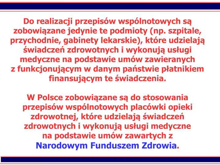 Do realizacji przepisw wsplnotowych s zobowizane jedynie te podmioty (np. szpitale, przychodnie, gabinety lekarskie), ktre udzielaj wiadcze zdrowotnych i wykonuj usugi medyczne na podstawie umw zawieranych