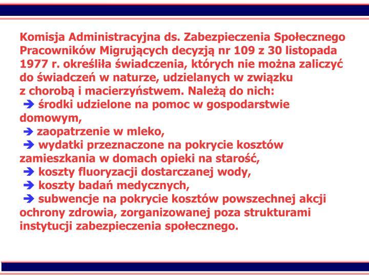 Komisja Administracyjna ds. Zabezpieczenia Spoecznego Pracownikw Migrujcych decyzj nr 109 z 30 listopada 1977 r. okrelia wiadczenia, ktrych nie mona zaliczy do wiadcze w naturze, udzielanych w zwizku