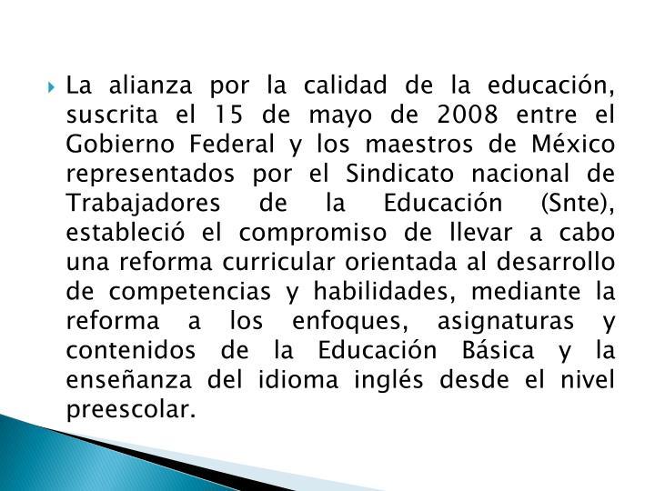 La alianza por la calidad de la educación, suscrita el 15 de mayo de 2008 entre el Gobierno Federal y los maestros de México representados por el Sindicato nacional de Trabajadores de la Educación (Snte), estableció el compromiso de llevar a cabo una reforma curricular orientada al desarrollo de competencias y habilidades, mediante la reforma a los enfoques, asignaturas y contenidos de la Educación Básica y la enseñanza del idioma inglés desde el nivel preescolar.