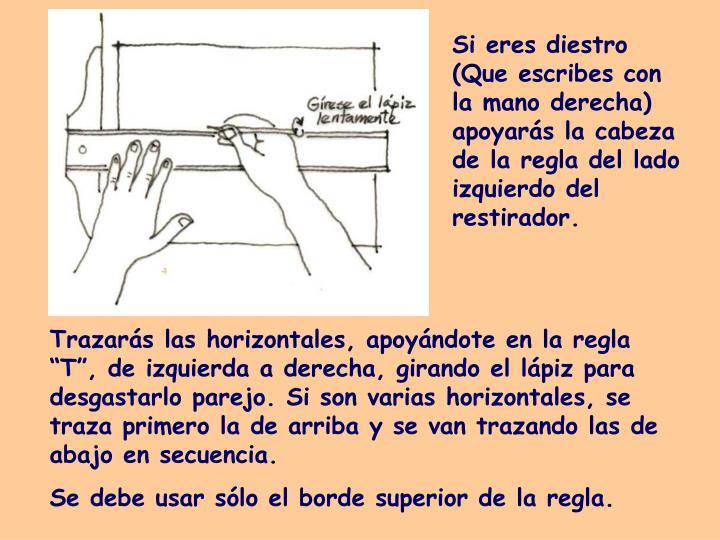 Si eres diestro (Que escribes con la mano derecha) apoyarás la cabeza de la regla del lado izquierdo del restirador.