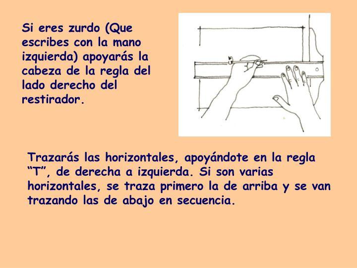 Si eres zurdo (Que escribes con la mano izquierda) apoyarás la cabeza de la regla del lado derecho del restirador.