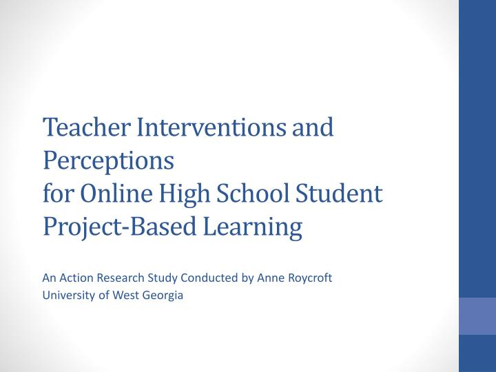 Teacher interventions and perceptions for online high school student project based learning