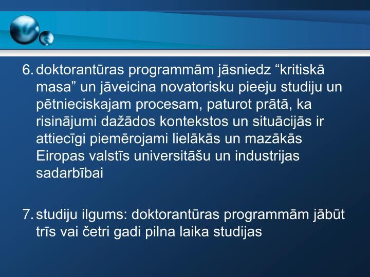 """6.doktorantūras programmām jāsniedz """"kritiskā masa"""" un jāveicina novatorisku pieeju studiju un pētnieciskajam procesam, paturot prātā, ka risinājumi dažādos kontekstos un situācijās ir attiecīgi piemērojami lielākās un mazākās Eiropas valstīs universitāšu un industrijas sadarbībai"""