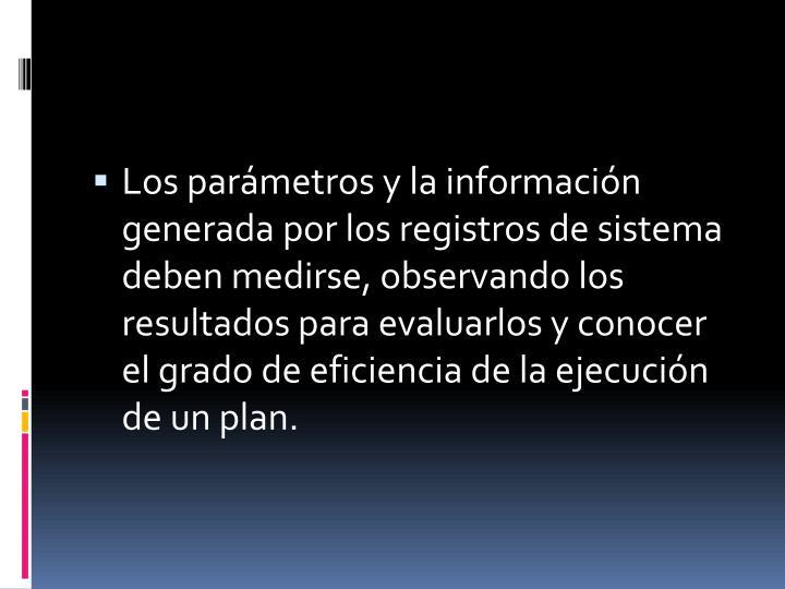 Los parámetros y la información generada por los registros de sistema deben medirse, observando los resultados para evaluarlos y conocer el grado de eficiencia de la ejecución de un plan.