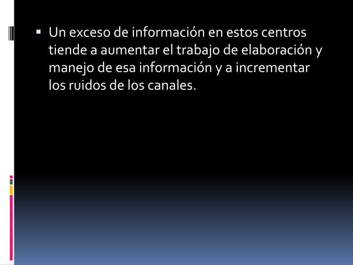 Un exceso de información en estos centros tiende a aumentar el trabajo de elaboración y manejo de esa información y a incrementar los ruidos de los canales.