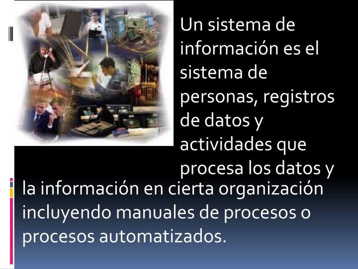 Un sistema de informaciónes el sistema de personas, registros de datos y actividades que procesa los datos y