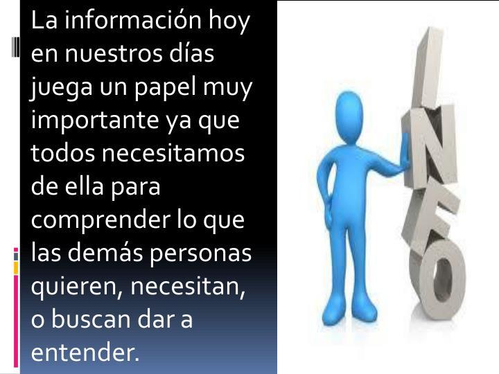 La información hoy en nuestros días juega un papel muy importante ya que todos necesitamos de ella para comprender lo que las demás personas quieren, necesitan, o buscan dar a entender.