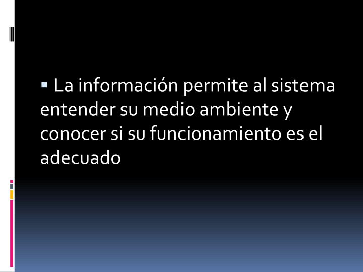 La información permite al sistema entender su medio ambiente y conocer si su funcionamiento es el adecuado