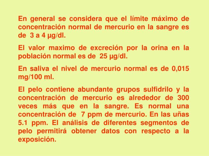 En general se considera que el límite máximo de concentración normal de mercurio en la sangre es de  3 a 4