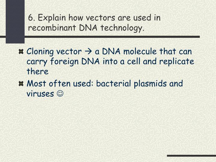 6. Explain how vectors are used in recombinant DNA technology.