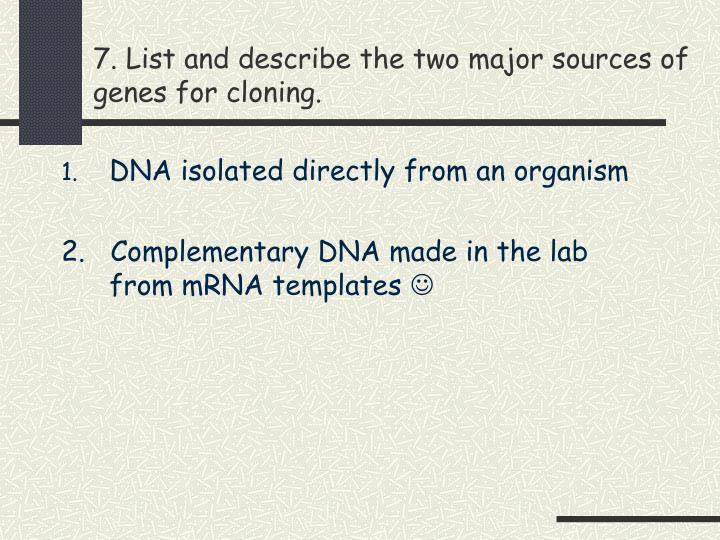 7. List and describe the two major sources of genes for cloning.