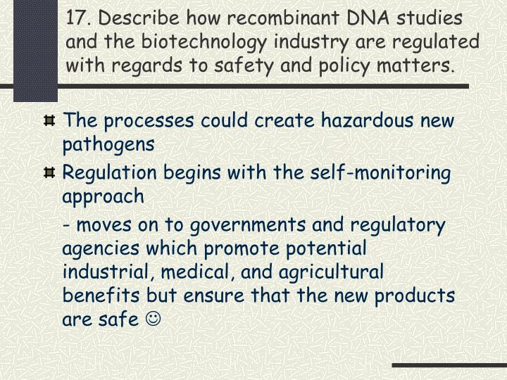 17. Describe how recombinant DNA studies and the biotechnology industry are regulated with regards to safety and policy matters.