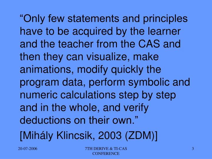"""Only few statements and principles have to be acquired by the learner and the teacher from the CAS and then they can visualize, make animations, modify quickly the program data, perform symbolic and numeric calculations step by step and in the whole, and verify deductions on their own."""