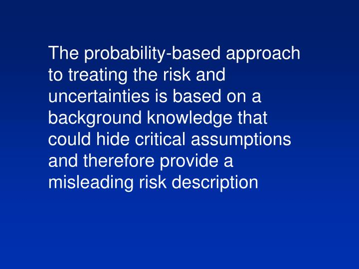The probability-based approach to treating the risk and uncertainties is based on a background knowledge that could hide critical assumptions and therefore provide a misleading risk description