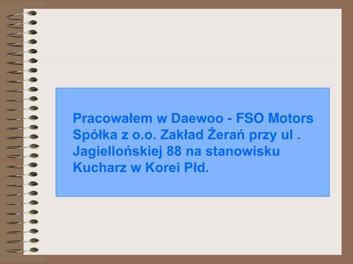 Pracowaem w Daewoo - FSO Motors Spka z o.o. Zakad era przy ul . Jagielloskiej 88 na stanowisku Kucharz w Korei Pd.