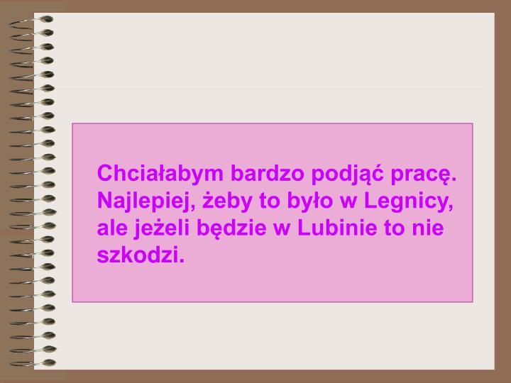 Chciaabym bardzo podj prac. Najlepiej, eby to byo w Legnicy, ale jeeli bdzie w Lubinie to nie szkodzi.