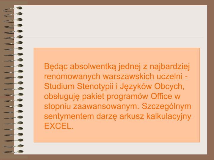 Bdc absolwentk jednej z najbardziej renomowanych warszawskich uczelni - Studium Stenotypii i Jzykw Obcych, obsuguj pakiet programw Office w stopniu zaawansowanym. Szczeglnym sentymentem darz arkusz kalkulacyjny EXCEL.