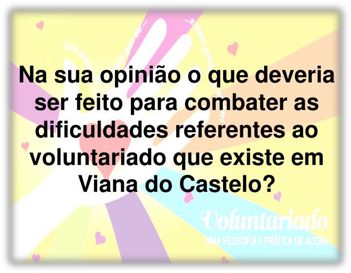Na sua opinião o que deveria ser feito para combater as dificuldades referentes ao voluntariado que existe em Viana do Castelo?