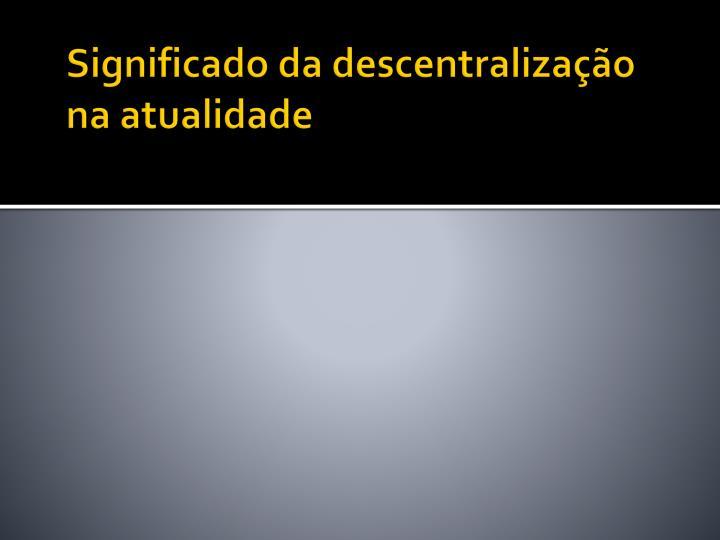 Significado da descentralização na atualidade