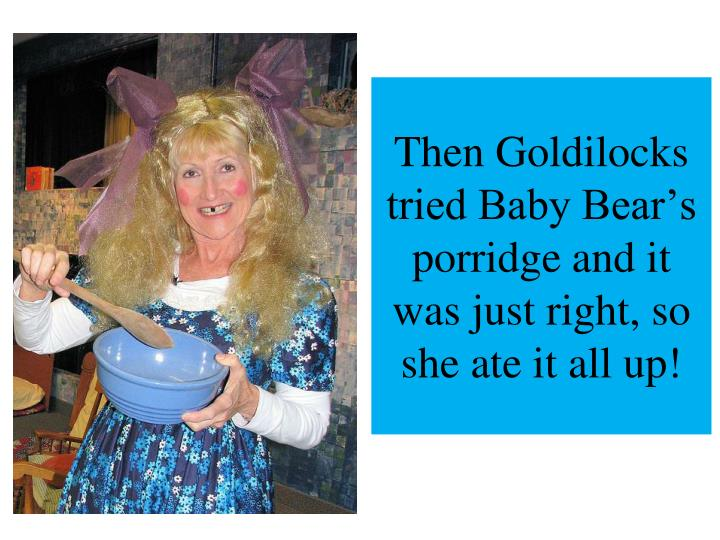 Then goldilocks tried baby bear s porridge and it was just right so she ate it all up