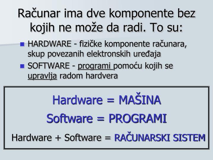 Računar ima dve komponente bez kojih ne može da radi. To su: