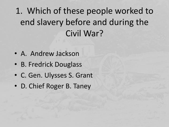 1.  Which of these people worked to end slavery before and during the Civil War?
