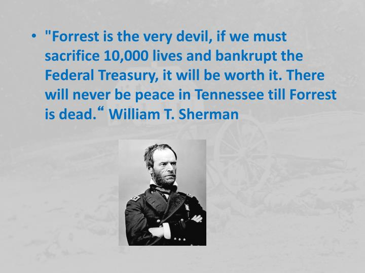 """Forrest is the very devil, if we must sacrifice 10,000 lives and bankrupt the Federal Treasury, it will be worth it. There will never be peace in Tennessee till Forrest is dead."