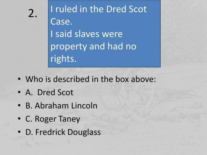 I ruled in the Dred Scot Case.
