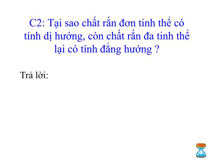 C2: Tại sao chất rắn đơn tinh thể có tính dị hướng, còn chất rắn đa tinh thể lại có tính đẳng hướng ?
