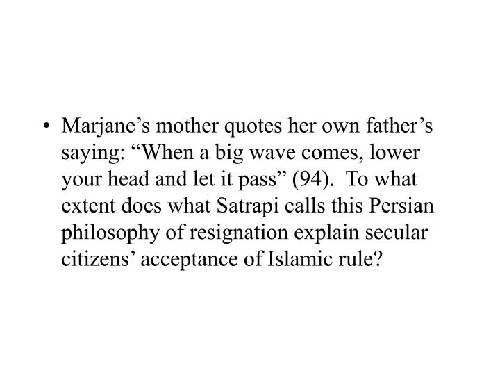 "Marjane's mother quotes her own father's saying: ""When a big wave comes, lower your head and let it pass"" (94).  To what extent does what Satrapi calls this Persian philosophy of resignation explain secular citizens' acceptance of Islamic rule?"