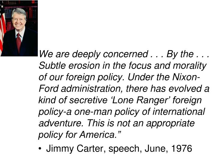 We are deeply concerned . . . By the . . . Subtle erosion in the focus and morality of our foreign policy. Under the Nixon-Ford administration, there has evolved a kind of secretive 'Lone Ranger' foreign policy-a one-man policy of international adventure. This is not an appropriate policy for America.""