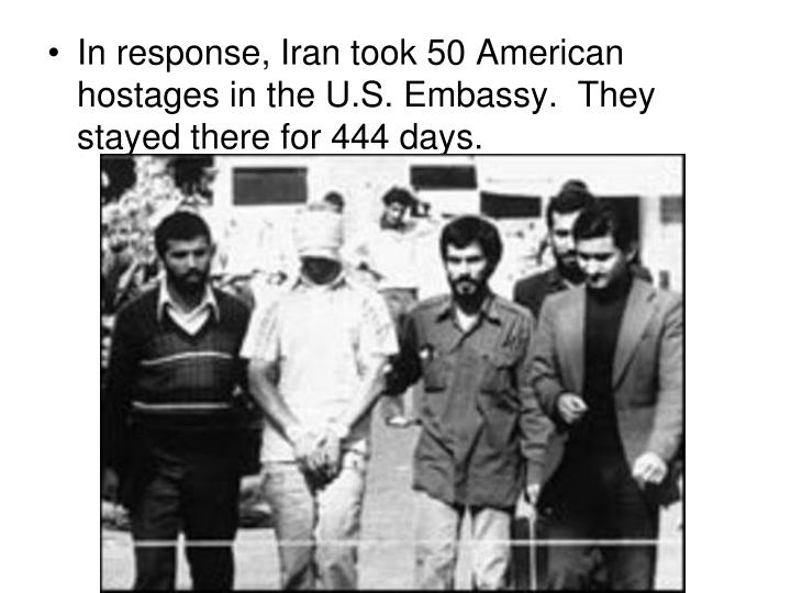 In response, Iran took 50 American hostages in the U.S. Embassy.  They stayed there for 444 days.