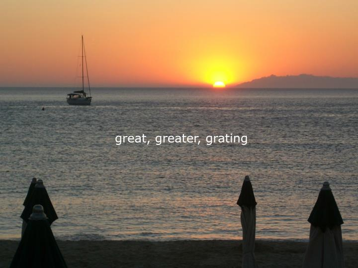 great, greater, grating