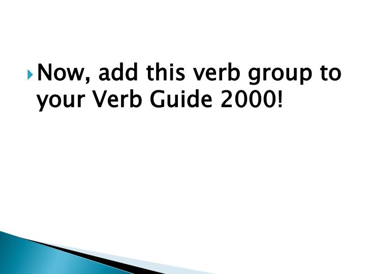 Now, add this verb group to your Verb Guide 2000!